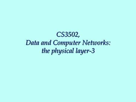 CS3502, Data and Computer Networks: the physical layer-3.