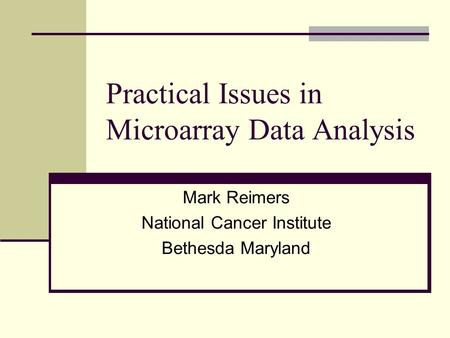 Practical Issues in Microarray Data Analysis Mark Reimers National Cancer Institute Bethesda Maryland.