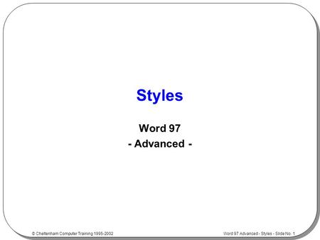 Word 97 Advanced - Styles - Slide No. 1 © Cheltenham Computer Training 1995-2002 Styles Word 97 - Advanced -