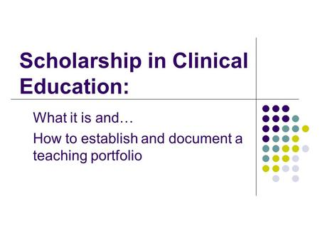 Scholarship in Clinical Education: What it is and… How to establish and document a teaching portfolio.