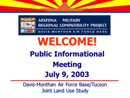 WELCOME! Public Informational Meeting July 9, 2003 Davis-Monthan Air Force Base/Tucson Joint Land Use Study.