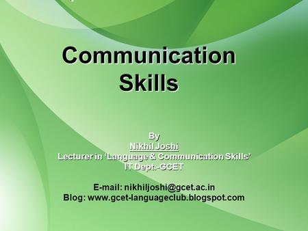 Communication Skills By Nikhil Joshi Lecturer in 'Language & Communication Skills' IT Dept.-GCET   Blog: