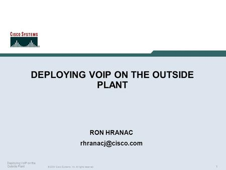 1 © 2004 Cisco Systems, Inc. All rights reserved. Deploying VoIP on the Outside Plant DEPLOYING VOIP ON THE OUTSIDE PLANT RON HRANAC