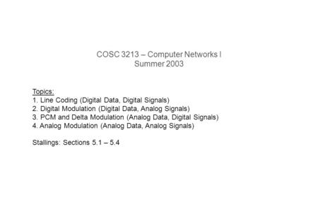 COSC 3213 – Computer Networks I Summer 2003 Topics: 1. Line Coding (Digital Data, Digital Signals) 2. Digital Modulation (Digital Data, Analog Signals)