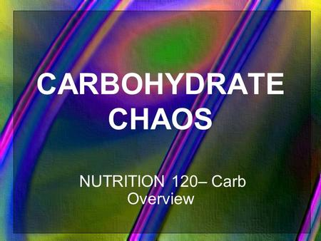 CARBOHYDRATE CHAOS NUTRITION 120– Carb Overview. What are the 3 elements in ALL carbohydrates? Carbon, Hydrogen, Oxygen.