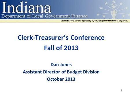 Clerk-Treasurer's Conference Fall of 2013 Dan Jones Assistant Director of Budget Division October 2013 1.