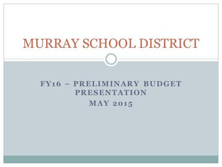 FY16 – PRELIMINARY BUDGET PRESENTATION MAY 2015 MURRAY SCHOOL DISTRICT.