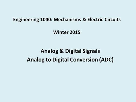 Engineering 1040: Mechanisms & Electric Circuits Winter 2015 Analog & Digital Signals Analog to Digital Conversion (ADC)