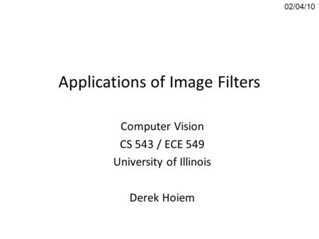 Applications of Image Filters Computer Vision CS 543 / ECE 549 University of Illinois Derek Hoiem 02/04/10.