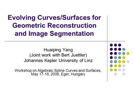 Evolving Curves/Surfaces for Geometric Reconstruction and Image Segmentation Huaiping Yang (Joint work with Bert Juettler) Johannes Kepler University of.