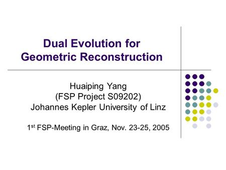 Dual Evolution for Geometric Reconstruction Huaiping Yang (FSP Project S09202) Johannes Kepler University of Linz 1 st FSP-Meeting in Graz, Nov. 23-25,