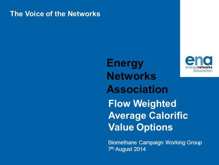 Energy Networks Association Flow Weighted Average Calorific Value Options Biomethane Campaign Working Group 7 th August 2014 The Voice of the Networks.