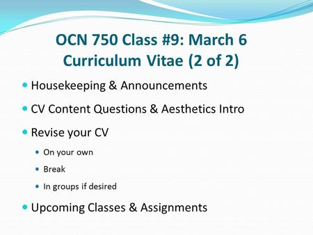 OCN 750 Class #9: March 6 Curriculum Vitae (2 of 2) Housekeeping & Announcements CV Content Questions & Aesthetics Intro Revise your CV On your own Break.