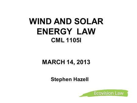 WIND AND SOLAR ENERGY LAW CML 1105I MARCH 14, 2013 Stephen Hazell.