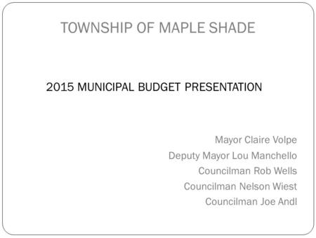 TOWNSHIP OF MAPLE SHADE 2015 MUNICIPAL BUDGET PRESENTATION Mayor Claire Volpe Deputy Mayor Lou Manchello Councilman Rob Wells Councilman Nelson Wiest Councilman.