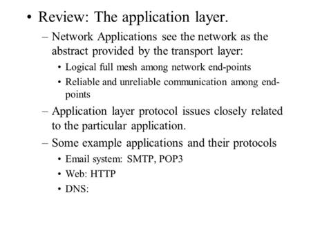 Review: The application layer. –Network Applications see the network as the abstract provided by the transport layer: Logical full mesh among network end-points.