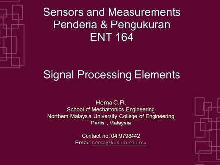1 Sensors and Measurements Penderia & Pengukuran ENT 164 Signal Processing Elements Hema C.R. School of Mechatronics Engineering Northern Malaysia University.