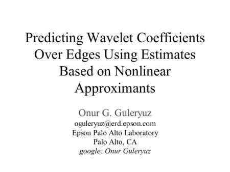 Predicting Wavelet Coefficients Over Edges Using Estimates Based on Nonlinear Approximants Onur G. Guleryuz Epson Palo Alto Laboratory.