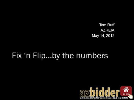 Fix 'n Flip…by the numbers Tom Ruff AZREIA May 14, 2012.