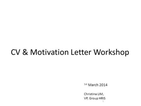 CV & Motivation Letter Workshop 1 1st March 2014 Christina LIM, VP, Group HRIS.