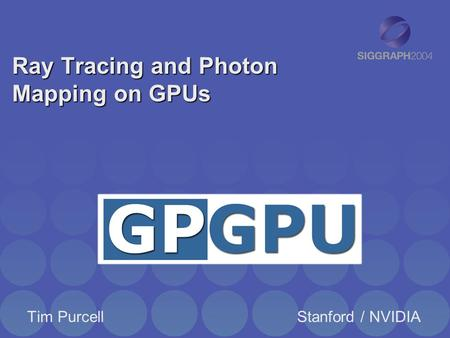 Ray Tracing and Photon Mapping on GPUs Tim PurcellStanford / NVIDIA.