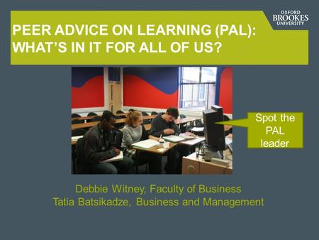 PEER ADVICE ON LEARNING (PAL): WHAT'S IN IT FOR ALL OF US? Debbie Witney, Faculty of Business Tatia Batsikadze, Business and Management Spot the PAL leader.