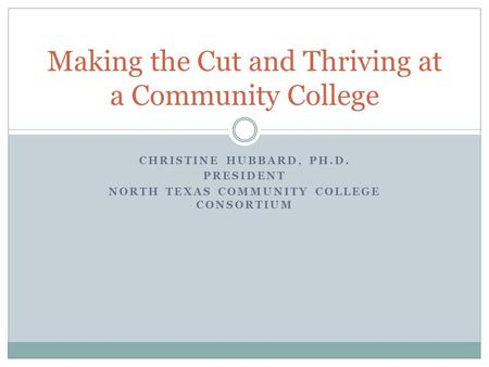 CHRISTINE HUBBARD, PH.D. PRESIDENT NORTH TEXAS COMMUNITY COLLEGE CONSORTIUM Making the Cut and Thriving at a Community College.