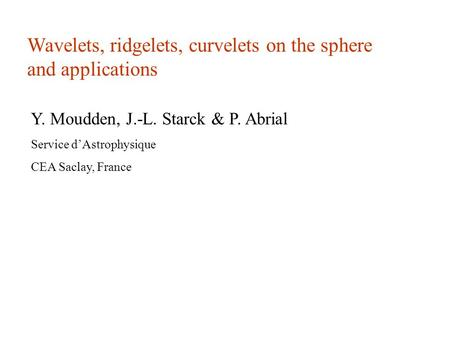 Wavelets, ridgelets, curvelets on the sphere and applications Y. Moudden, J.-L. Starck & P. Abrial Service d'Astrophysique CEA Saclay, France.