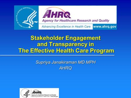Stakeholder Engagement and Transparency in The Effective Health Care Program Supriya Janakiraman MD MPH AHRQ.