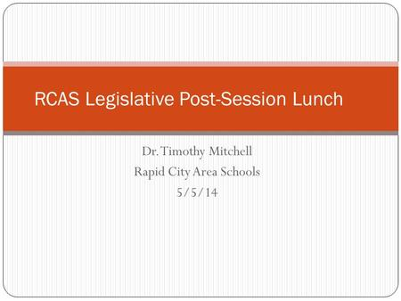 Dr. Timothy Mitchell Rapid City Area Schools 5/5/14 RCAS Legislative Post-Session Lunch.