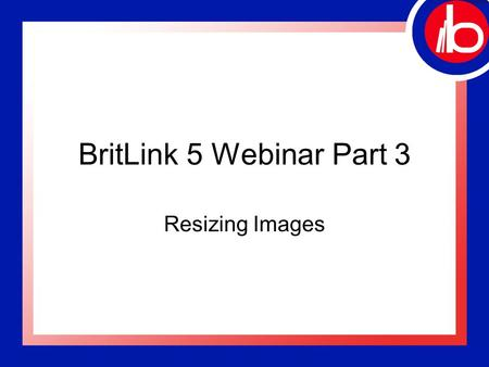 "BritLink 5 Webinar Part 3 Resizing Images. Welcome! ""BritLink 5 –Part 3"" Hosted by: William Bourne, Britannia System Trainer Please MUTE your telephone."