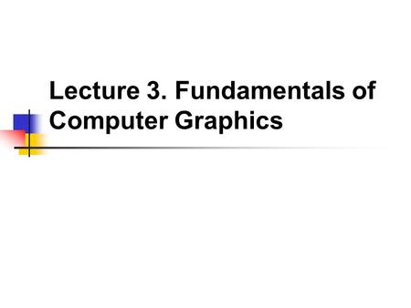 Lecture 3. Fundamentals of Computer Graphics. Computer Graphics, a very broad term Fields Related to Computer Graphics Bitmap/Vector graphics, 2D/3D graphics,