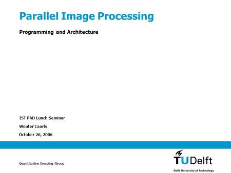 October 26, 2006 Parallel Image Processing Programming and Architecture IST PhD Lunch Seminar Wouter Caarls Quantitative Imaging Group.