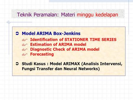 Teknik Peramalan: Materi minggu kedelapan  Model ARIMA Box-Jenkins  Identification of STATIONER TIME SERIES  Estimation of ARIMA model  Diagnostic.