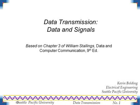 Data Transmission No. 1  Seattle Pacific University Data Transmission: Data and Signals Based on Chapter 3 of William Stallings, Data and Computer Communication,