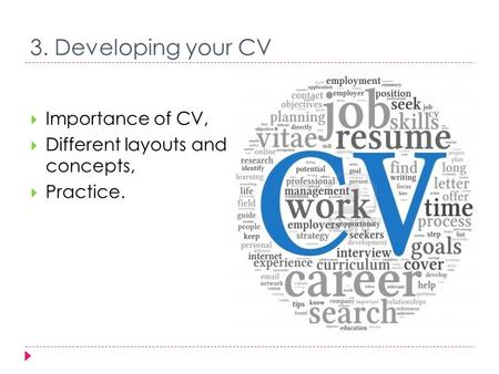 3. Developing your CV  Importance of CV,  Different layouts and concepts,  Practice.