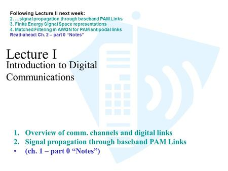 Lecture I Introduction to Digital Communications 1.Overview of comm. channels and digital links 2.Signal propagation through baseband PAM Links (ch. 1.