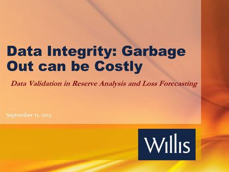 Data Integrity: Garbage Out can be Costly Data Validation in Reserve Analysis and Loss Forecasting September 11, 2013.