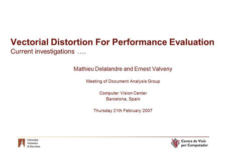 Vectorial Distortion For Performance Evaluation Current investigations …. Mathieu Delalandre and Ernest Valveny Meeting of Document Analysis Group Computer.
