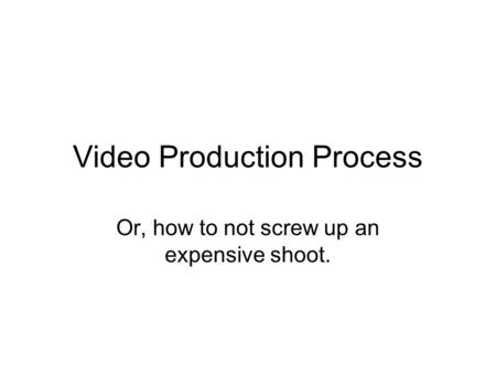 Video Production Process Or, how to not screw up an expensive shoot.