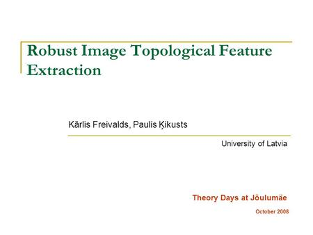 Robust Image Topological Feature Extraction Kārlis Freivalds, Paulis Ķikusts Theory Days at Jõulumäe October 2008 University of Latvia.