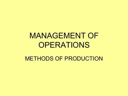 MANAGEMENT OF OPERATIONS METHODS OF PRODUCTION. LEARNING INTENTIONS AND SUCCESS CRITERIA LEARNING INTENTIONS: I understand the different production methods.