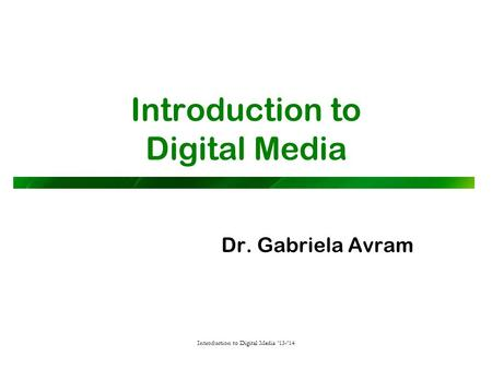 Introduction to Digital Media Dr. Gabriela Avram Introduction to Digital Media '13-'14.