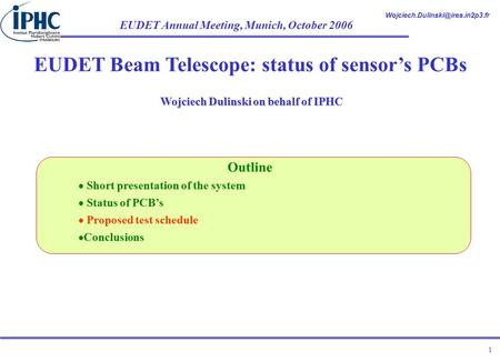 EUDET Annual Meeting, Munich, October 2006 1 EUDET Beam Telescope: status of sensor's PCBs Wojciech Dulinski on behalf.