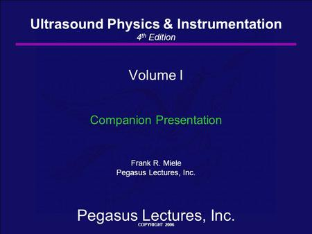 Pegasus Lectures, Inc. COPYRIGHT 2006 Volume I Companion Presentation Frank R. Miele Pegasus Lectures, Inc. Ultrasound Physics & Instrumentation 4 th Edition.