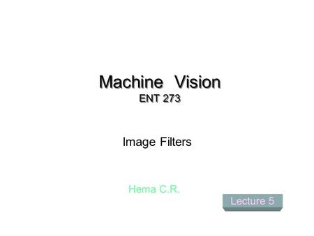 Machine Vision ENT 273 Image Filters Hema C.R. Lecture 5.