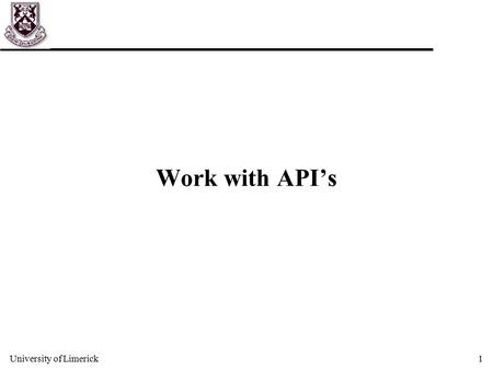 University of Limerick1 Work with API's. University of Limerick2 Learning OO programming u Learning a programming language can be broadly split into two.