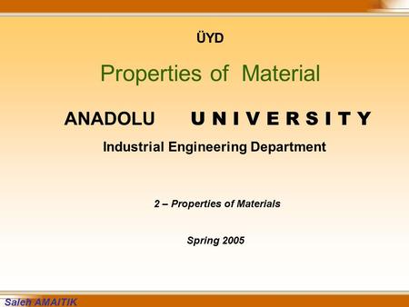 ÜYD Properties of Material ANADOLU U N I V E R S I T Y Industrial Engineering Department 2 – Properties of Materials Spring 2005 Saleh AMAITIK.