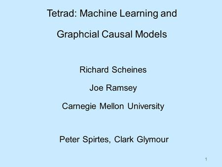 1 Tetrad: Machine Learning and Graphcial Causal Models Richard Scheines Joe Ramsey Carnegie Mellon University Peter Spirtes, Clark Glymour.