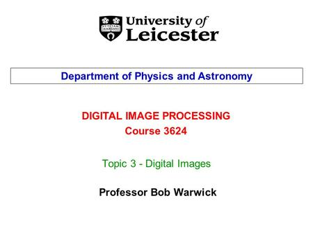 Topic 3 - Digital Images DIGITAL IMAGE PROCESSING Course 3624 Department of Physics and Astronomy Professor Bob Warwick.